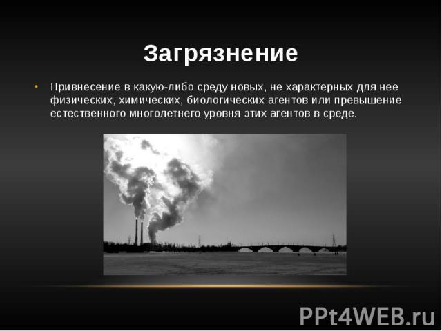 Загрязнение Привнесение в какую-либо среду новых, не характерных для нее физических, химических, биологических агентов или превышение естественного многолетнего уровня этих агентов в среде.