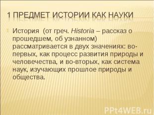 История (от греч. Historia – рассказ о прошедшем, об узнанном) рассматривается в