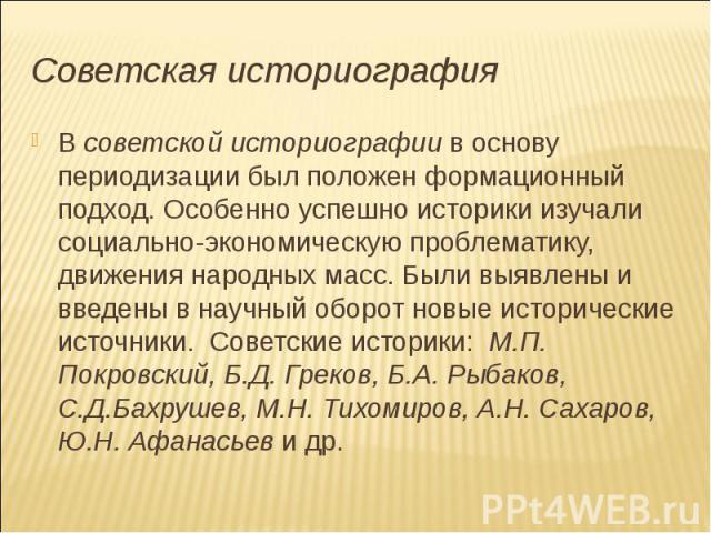 Советская историография В советской историографии в основу периодизации был положен формационный подход. Особенно успешно историки изучали социально-экономическую проблематику, движения народных масс. Были выявлены и введены в научный оборот новые и…