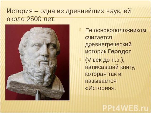 История – одна из древнейших наук, ей около 2500 лет. Ее основоположником считается древнегреческий историк Геродот (V век до н.э.), написавший книгу, которая так и называется «История».
