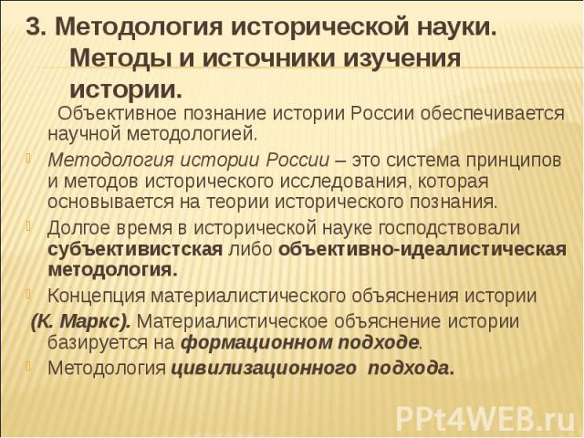 3. Методология исторической науки. Методы и источники изучения истории. Объективное познание истории России обеспечивается научной методологией. Методология истории России – это система принципов и методов исторического исследования, которая основыв…