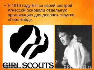 В 1910 году БП со своей сестрой Агнессой основали отдельную организацию для дево