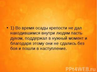 1) Во время осады крепости не дал находившимся внутри людям пасть духом, поддерж