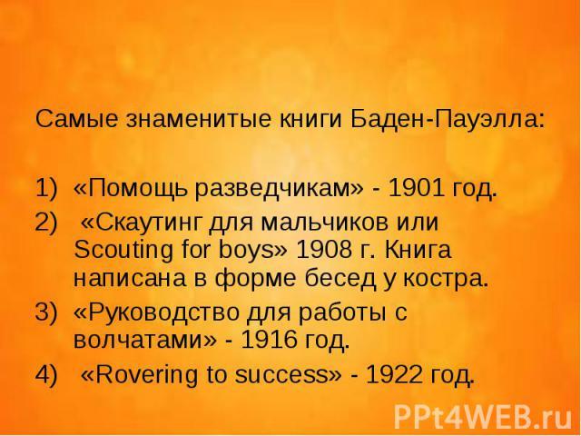 Самые знаменитые книги Баден-Пауэлла: «Помощь разведчикам» - 1901 год. «Скаутинг для мальчиков или Scouting for boys» 1908 г. Книга написана в форме бесед у костра. «Руководство для работы с волчатами» - 1916 год. «Rovering to success» - 1922 год.