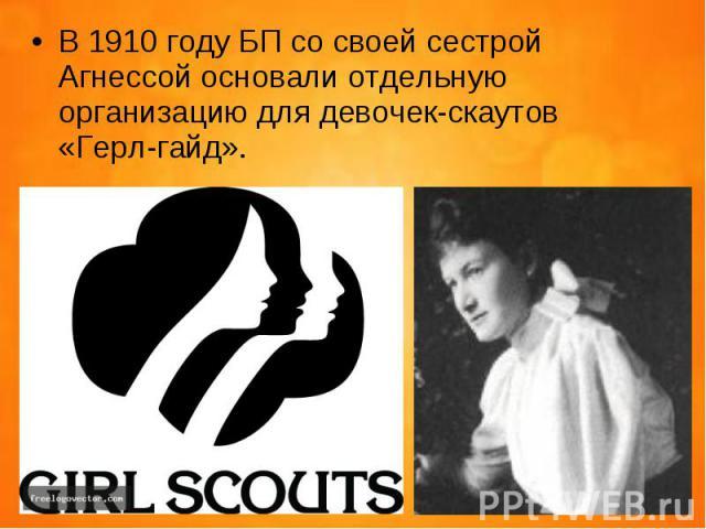 В 1910 году БП со своей сестрой Агнессой основали отдельную организацию для девочек-скаутов «Герл-гайд». В 1910 году БП со своей сестрой Агнессой основали отдельную организацию для девочек-скаутов «Герл-гайд».