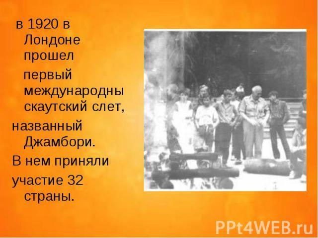в 1920 в Лондоне прошел в 1920 в Лондоне прошел первый международны скаутский слет, названный Джамбори. В нем приняли участие 32 страны.
