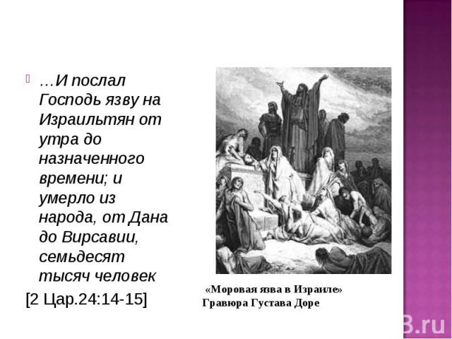 …И послал Господь язву на Израильтян от утра до назначенного времени; и умерло из народа, от Дана до Вирсавии, семьдесят тысяч человек …И послал Господь язву на Израильтян от утра до назначенного времени; и умерло из народа, от Дана до Вирсавии, сем…