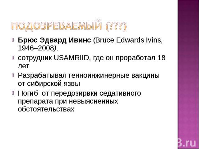 Брюс Эдвард Ивинс (Bruce Edwards Ivins, 1946–2008). Брюс Эдвард Ивинс (Bruce Edwards Ivins, 1946–2008). сотрудник USAMRIID, где он проработал 18 лет Разрабатывал генноинжинерные вакцины от сибирской язвы Погиб от передозирвки седативного препарата п…