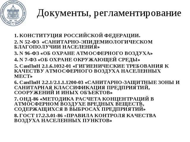Документы, регламентирование 1. КОНСТИТУЦИЯ РОССИЙСКОЙФЕДЕРАЦИИ. 2. N 52-ФЗ «САНИТАРНО-ЭПИДЕМИОЛОГИЧЕСКОМ БЛАГОПОЛУЧИИ НАСЕЛЕНИЯ» 3. N96-ФЗ «ОБ ОХРАНЕ АТМОСФЕРНОГО ВОЗДУХА» 4. N 7-ФЗ «ОБ ОХРАНЕ ОКРУЖАЮЩЕЙ СРЕДЫ» 5. СанПиН 2.1.6.103…
