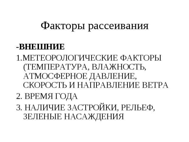 Факторы рассеивания -ВНЕШНИЕ 1.МЕТЕОРОЛОГИЧЕСКИЕ ФАКТОРЫ (ТЕМПЕРАТУРА, ВЛАЖНОСТЬ, АТМОСФЕРНОЕ ДАВЛЕНИЕ, СКОРОСТЬ И НАПРАВЛЕНИЕ ВЕТРА 2. ВРЕМЯ ГОДА 3. НАЛИЧИЕ ЗАСТРОЙКИ, РЕЛЬЕФ, ЗЕЛЕНЫЕ НАСАЖДЕНИЯ