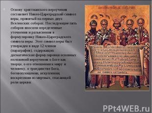 Основу христианского вероучения составляет Никео-Цареградский символ веры, приня