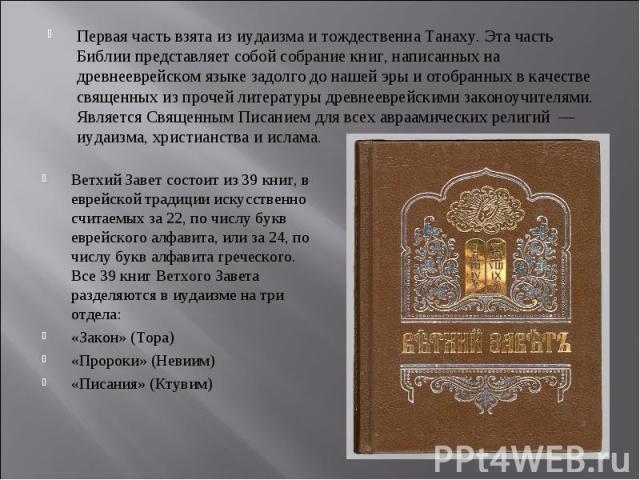 Первая часть взята из иудаизма и тождественна Танаху. Эта часть Библии представляет собой собрание книг, написанных на древнееврейском языке задолго до нашей эры и отобранных в качестве священных из прочей литературы древнееврейскими законоучителями…