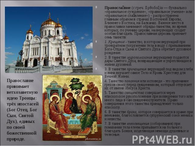 Правосла вие (с греч. ὀρθοδοξία— буквально «правильное суждение», «правильное учение» или «правильное сла вление»)- распространено главным образом в странах Восточной Европы, Ближнего Востока, на Балканах. Важное место в православии зани…