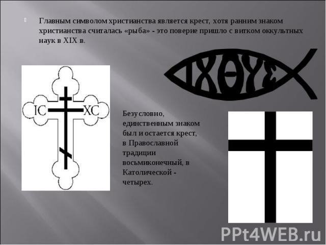 Главным символом христианства является крест, хотя ранним знаком христианства считалась «рыба» - это поверие пришло с витком оккультных наук в XIX в. Главным символом христианства является крест, хотя ранним знаком христианства считалась «рыба» - эт…