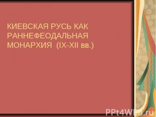 КИЕВСКАЯ РУСЬ КАК РАННЕФЕОДАЛЬНАЯ МОНАРХИЯ (IX-XII вв.)
