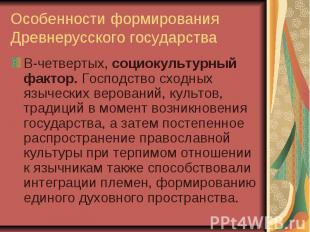 Особенности формирования Древнерусского государства В-четвертых, социокультурный