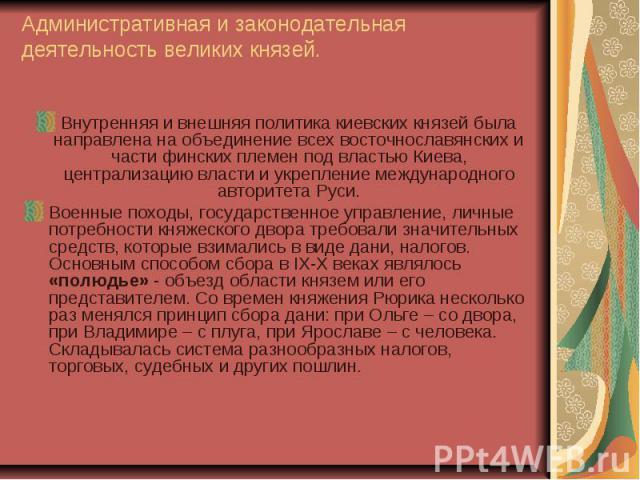 Административная и законодательная деятельность великих князей. Внутренняя и внешняя политика киевских князей была направлена на объединение всех восточнославянских и части финских племен под властью Киева, централизацию власти и укрепление междунар…