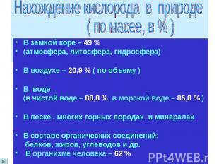 В земной коре – 49 % (атмосфера, литосфера, гидросфера) В воздухе – 20,9 % ( по