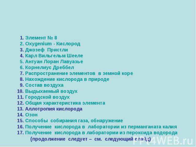 1. Элемент № 8 2. Oxygenium - Кислород 3. Джозеф Пристли 4. Карл Вильгельм Шееле 5. Антуан Лоран Лавуазье 6. Корнелиус Дреббел 7. Распространение элементов в земной коре 8. Нахождение кислорода в природе 9. Состав воздуха 10. Выдыхаемый воздух 11. Г…