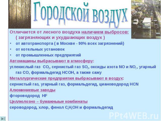 Отличается от лесного воздуха наличием выбросов: ( загрязняющих и ухудшающих воздух ) от автотранспорта ( в Москве - 90% всех загрязнений) от котельных установок от промышленных предприятий Автомашины выбрасывают в атмосферу: углекислый газ СО2, сер…
