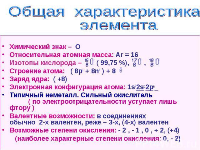 Химический знак – О Относительная атомная масса: Ar = 16 Изотопы кислорода – ( 99,75 %), , Строение атома: ( 8p+ + 8n0 ) + 8 Заряд ядра: ( +8) Электронная конфигурация атома: 1s22s2 2p4 Типичный неметалл. Сильный окислитель ( по электроотрицательнос…