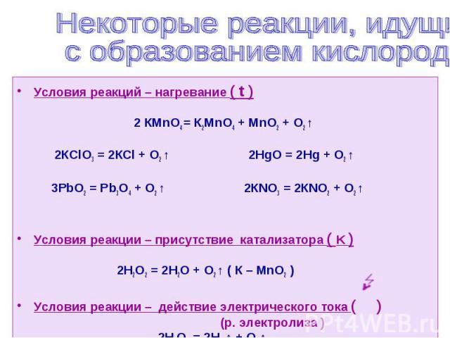 Условия реакций – нагревание ( t ) 2 КМnО4 = К2МnО4 + МnO2 + О2 ↑ 2КСlО3 = 2КСl + О2 ↑ 2НgO = 2Hg + О2 ↑ 3РbO2 = Рb3O4 + О2 ↑ 2КNO3 = 2КNO2 + О2 ↑ Условия реакции – присутствие катализатора ( K ) 2Н2О2 = 2Н2О + О2 ↑ ( К – МnО2 ) Условия реакции – де…