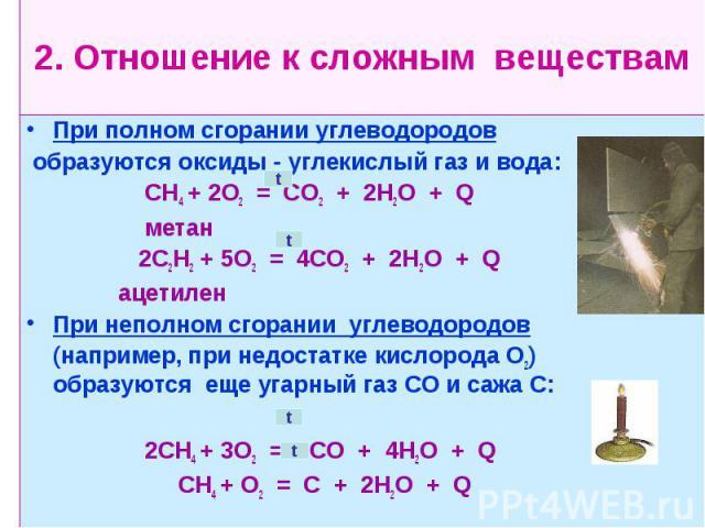 2. Отношение к сложным веществам При полном сгорании углеводородов образуются оксиды - углекислый газ и вода: СН4 + 2О2 = СО2 + 2Н2О + Q метан 2С2Н2 + 5О2 = 4СО2 + 2Н2О + Q ацетилен При неполном сгорании углеводородов (например, при недостатке кисло…