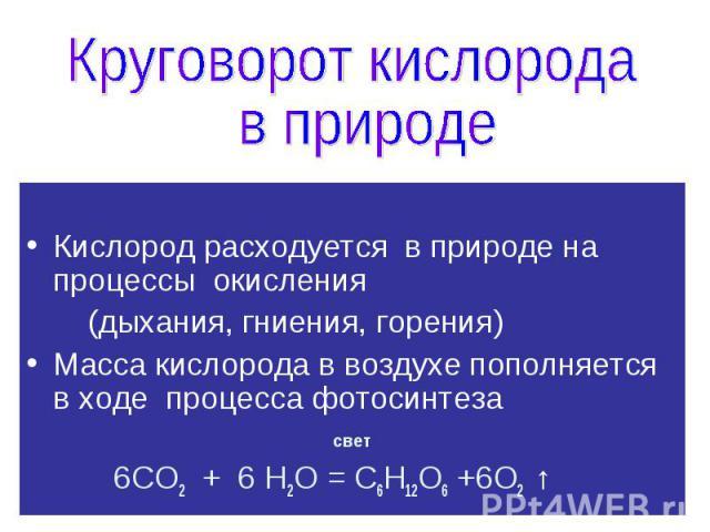 Кислород расходуется в природе на процессы окисления (дыхания, гниения, горения) Масса кислорода в воздухе пополняется в ходе процесса фотосинтеза свет 6СО2 + 6 Н2О = С6Н12О6 +6О2 ↑