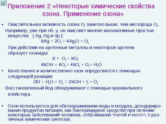 Приложение 2 «Некоторые химические свойства озона. Применение озона» Окислительная активность озона О3 заметно выше, чем кислорода О2. Например, уже при об. у. он окисляет многие малоактивные простые вещества ( Ag, Hg и пр.): 8Аg + 2О3 = 4Ag2О + О2 …