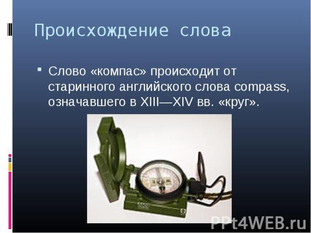 Слово «компас» происходит от старинного английского слова compass, означавшего в XIII—XIV вв. «круг». Слово «компас» происходит от старинного английского слова compass, означавшего в XIII—XIV вв. «круг».