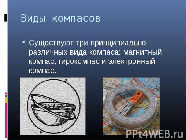 Существуют три принципиально различных вида компаса: магнитный компас, гирокомпас и электронный компас. Существуют три принципиально различных вида компаса: магнитный компас, гирокомпас и электронный компас.