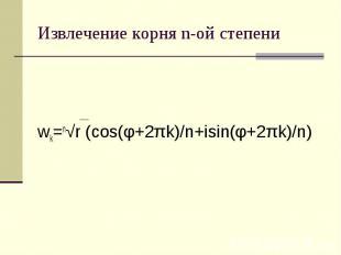 Извлечение корня n-ой степени wk=n√r (cos(φ+2πk)/n+isin(φ+2πk)/n)