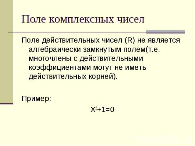 Поле комплексных чисел Поле действительных чисел (R) не является алгебраически замкнутым полем(т.е. многочлены с действительными коэффициентами могут не иметь действительных корней). Пример: Х2+1=0