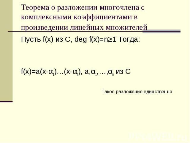 Теорема о разложении многочлена с комплексными коэффициентами в произведении линейных множителей Пусть f(x) из C, deg f(x)=n≥1 Тогда: f(x)=a(x-α1)…(x-αn), a,α1,…,αn из С