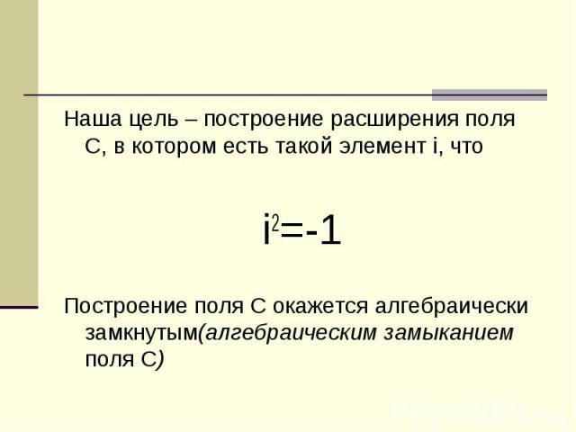 Наша цель – построение расширения поля С, в котором есть такой элемент i, что i2=-1 Построение поля С окажется алгебраически замкнутым(алгебраическим замыканием поля С)