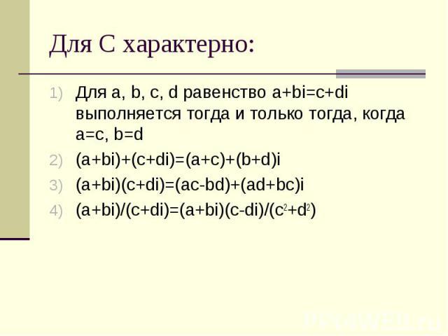 Для С характерно: Для a, b, c, d равенство a+bi=c+di выполняется тогда и только тогда, когда a=c, b=d (a+bi)+(c+di)=(a+c)+(b+d)i (a+bi)(c+di)=(ac-bd)+(ad+bc)i (a+bi)/(с+di)=(a+bi)(c-di)/(c2+d2)