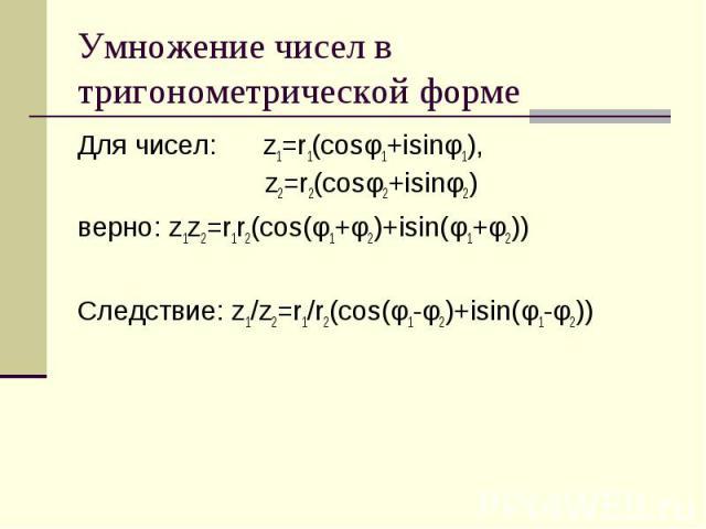 Умножение чисел в тригонометрической форме Для чисел: z1=r1(cosφ1+isinφ1), z2=r2(cosφ2+isinφ2) верно: z1z2=r1r2(cos(φ1+φ2)+isin(φ1+φ2)) Следствие: z1/z2=r1/r2(cos(φ1-φ2)+isin(φ1-φ2))