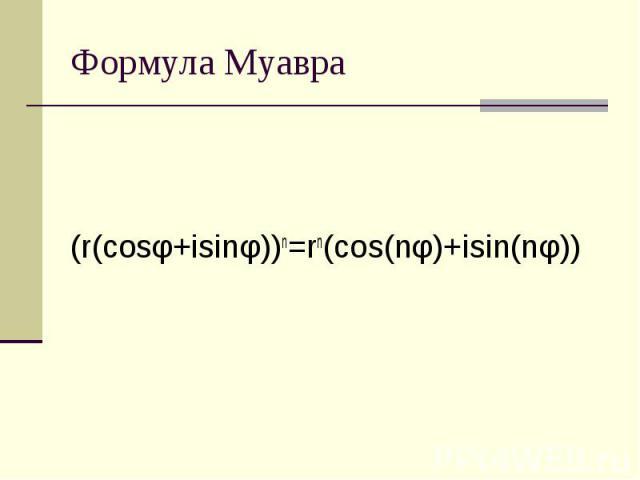 Формула Муавра (r(cosφ+isinφ))n=rn(cos(nφ)+isin(nφ))