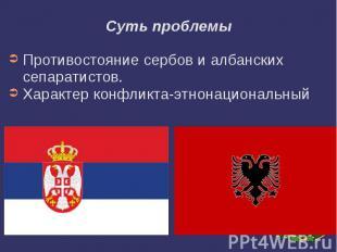 Суть проблемы Противостояние сербов и албанских сепаратистов. Характер конфликта