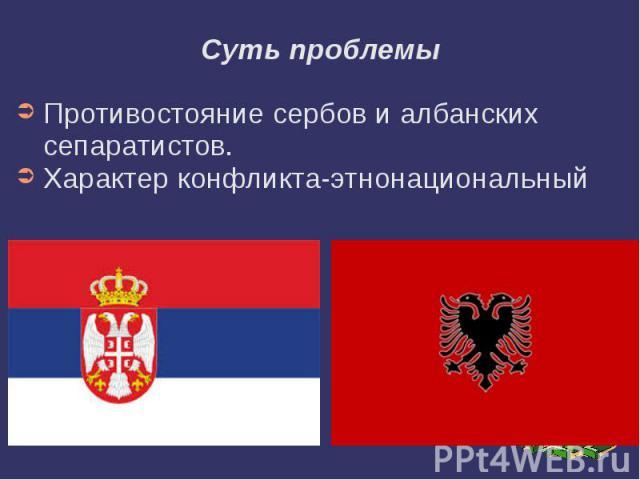 Суть проблемы Противостояние сербов и албанских сепаратистов. Характер конфликта-этнонациональный