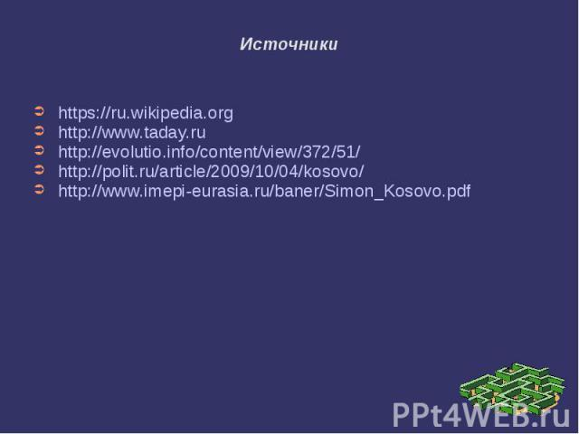 Источники https://ru.wikipedia.org http://www.taday.ru http://evolutio.info/content/view/372/51/ http://polit.ru/article/2009/10/04/kosovo/ http://www.imepi-eurasia.ru/baner/Simon_Kosovo.pdf