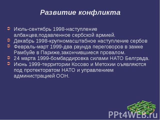 Развитие конфликта Июль-сентябрь 1998-наступление албанцев,подавленное сербской армией. Декабрь 1998-крупномасштабное наступление сербов Февраль-март 1999-два раунда переговоров в замке Рамбуйе в Париже,закончившиеся провалом. 24 марта 1999-бомбарди…