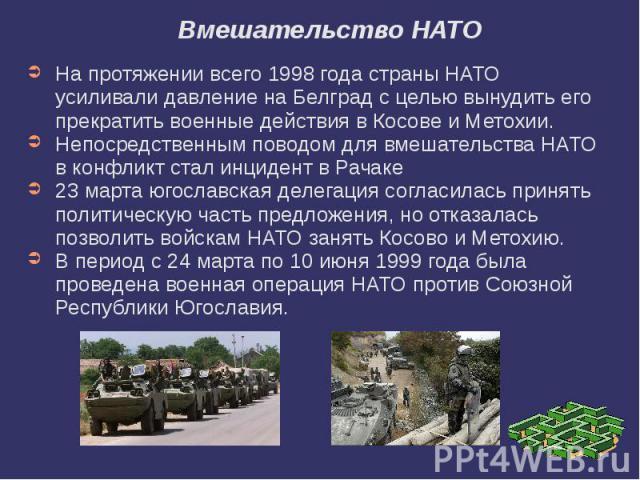 Вмешательство НАТО На протяжении всего 1998 года страны НАТО усиливали давление на Белград с целью вынудить его прекратить военные действия в Косове и Метохии. Непосредственным поводом для вмешательства НАТО в конфликт стал инцидент в Рачаке 23 март…