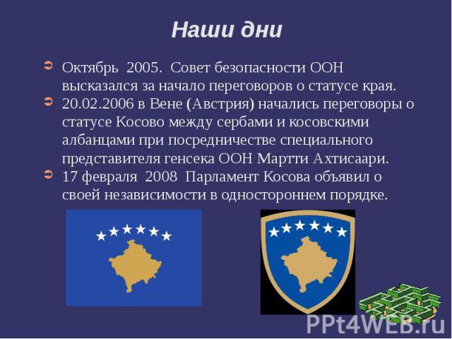 Наши дни Октябрь 2005. Совет безопасности ООН высказался за начало переговоров о статусе края. 20.02.2006 в Вене (Австрия) начались переговоры о статусе Косово между сербами и косовскими албанцами при посредничестве специального пр…