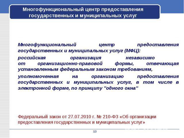 Многофункциональный центр предоставления государственных и муниципальных услуг (МФЦ): российская организация независимо от организационно-правовой формы, отвечающая установленным федеральным законом требованиям, уполномоченная на организацию предост…