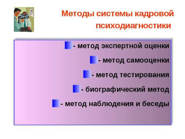 - метод экспертной оценки - метод экспертной оценки - метод самооценки - метод тестирования - биографический метод - метод наблюдения и беседы