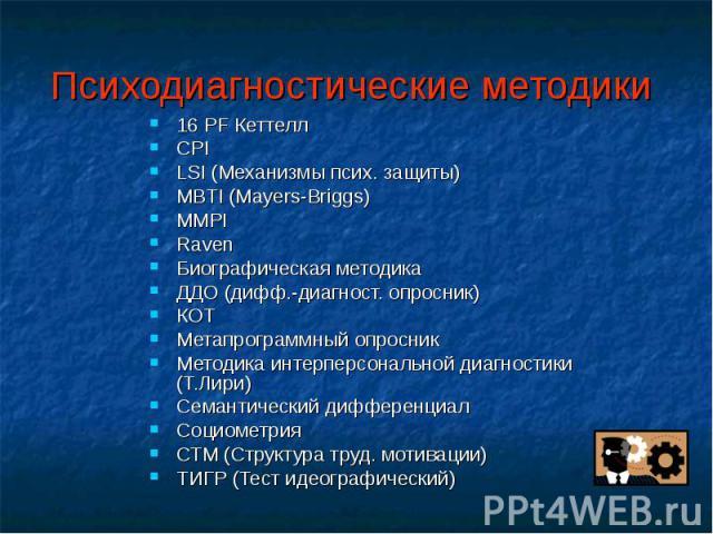 16 PF Кеттелл 16 PF Кеттелл CPI LSI (Механизмы псих. защиты) MBTI (Mayers-Briggs) MMPI Raven Биографическая методика ДДО (дифф.-диагност. опросник) КОТ Метапрограммный опросник Методика интерперсональной диагностики (Т.Лири) Семантический дифференци…