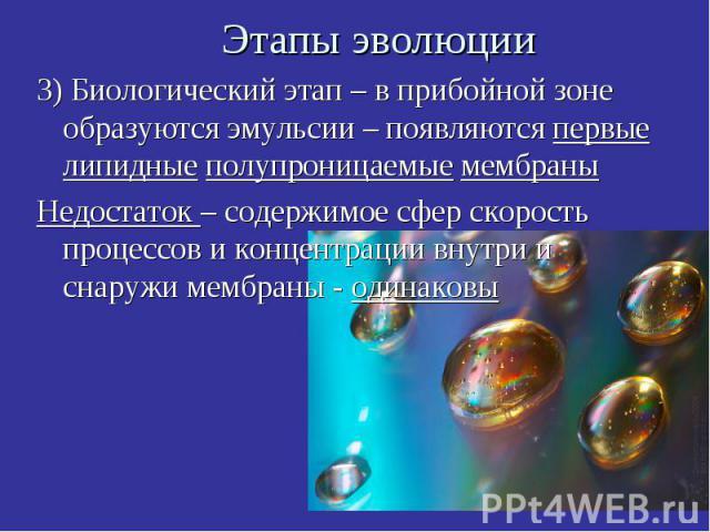 Этапы эволюции 3) Биологический этап – в прибойной зоне образуются эмульсии – появляются первые липидные полупроницаемые мембраны Недостаток – содержимое сфер скорость процессов и концентрации внутри и снаружи мембраны - одинаковы