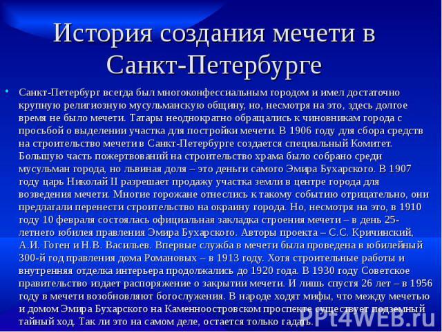 История создания мечети в Санкт-Петербурге Санкт-Петербург всегда был многоконфессиальным городом и имел достаточно крупную религиозную мусульманскую общину, но, несмотря на это, здесь долгое время не было мечети. Татары неоднократно обращались к чи…