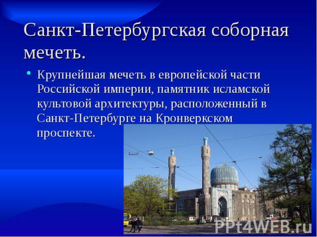 Санкт-Петербургская соборная мечеть. Крупнейшая мечеть в европейской части Российской империи, памятник исламской культовой архитектуры, расположенный в Санкт-Петербурге на Кронверкском проспекте.